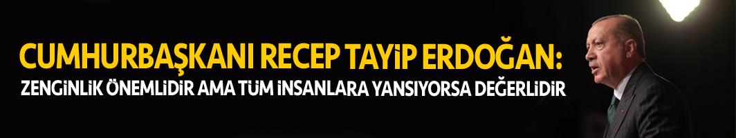 Cumhurbaşkanı Erdoğan: Zenginlik önemlidir ama tüm insanlara yansıyorsa değerlidir