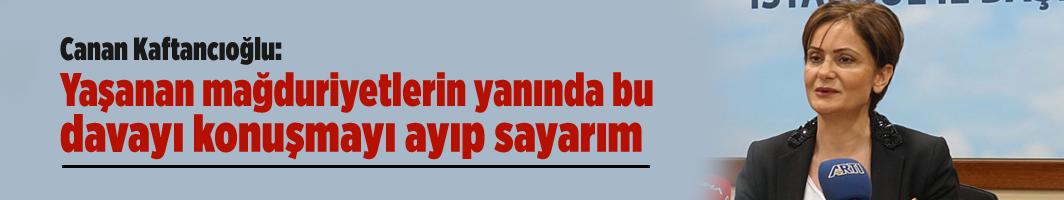 Canan Kaftancıoğlu: Yaşanan mağduriyetlerin yanında bu davayı konuşmayı ayıp sayarım