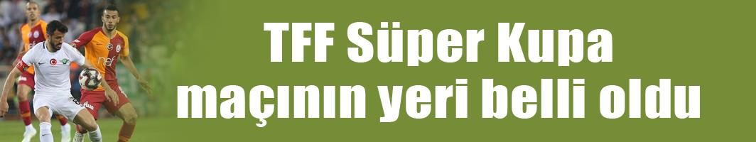 TFF Süper Kupa maçının yeri belli oldu
