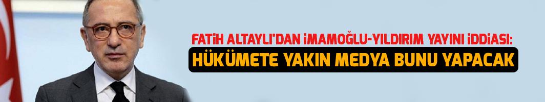 Fatih Altaylı'dan İmamoğlu-Yıldırım yayını iddiası: Hükümete yakın medya bunu yapacak