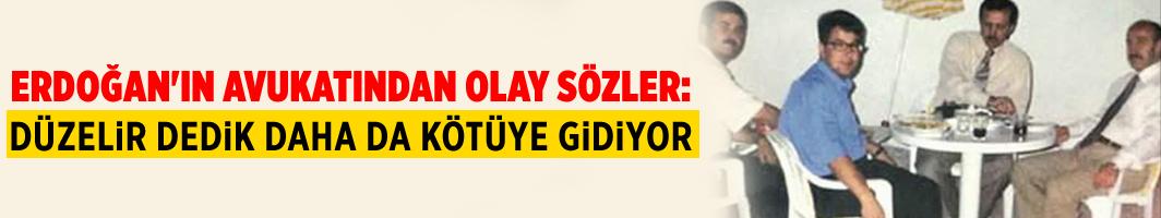 Erdoğan'ın avukatından olay sözler: Düzelir dedik daha da kötüye gidiyor