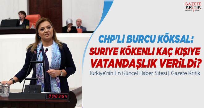 CHP'li Burcu Köksal:Suriye kökenli kaç kişiye vatandaşlık verildi?