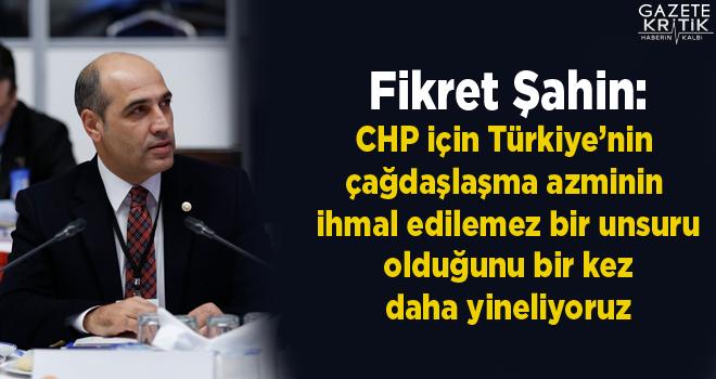 Fikret Şahin:CHP için Türkiye'nin çağdaşlaşma azminin ihmal edilemez bir unsuru olduğunu bir kez daha yineliyoruz