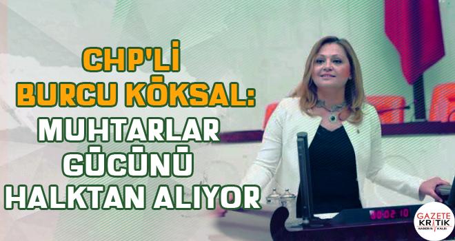 CHP'li Burcu Köksal:Muhtarlar gücünü halktan alıyor