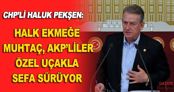 CHP'li Haluk Pekşen: Halk ekmeğe muhtaç, AKP'liler özel uçakla sefa sürüyor
