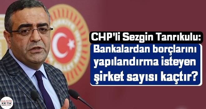 CHP'li Sezgin Tanrıkulu:Bankalardan borçlarını yapılandırma isteyen şirket sayısı kaçtır?