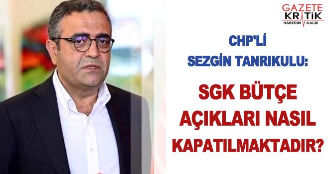 CHP'li Sezgin Tanrıkulu:SGK bütçe açıkları nasıl kapatılmaktadır?