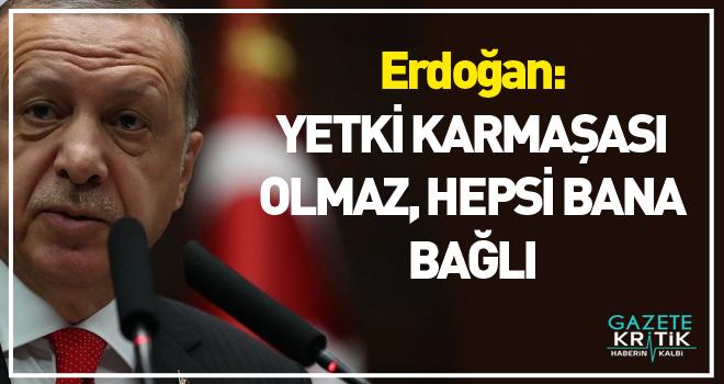 Erdoğan: 'YETKİ KARMAŞASI OLMAZ, HEPSİ BANA BAĞLI'