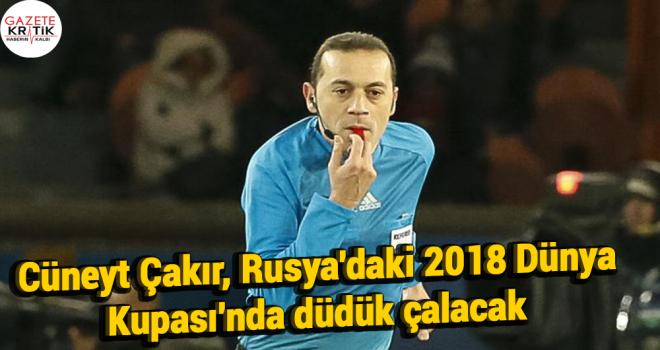 Cüneyt Çakır, Rusya'daki 2018 Dünya Kupası'nda düdük çalacak