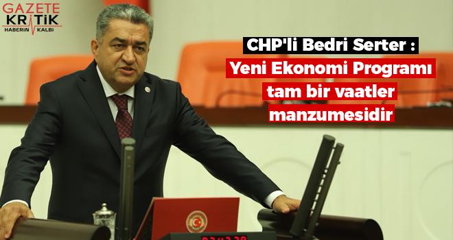 CHP'li Bedri Serter : Yeni Ekonomi Programı tam bir vaatler manzumesidir