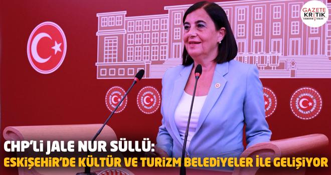 CHP'li Jale Nur Süllü:Eskişehir'de Kültür ve Turizm Belediyeler İle Gelişiyor