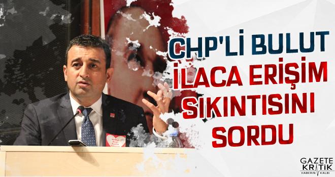 CHP'Lİ BULUT İLACA ERİŞİM SIKINTISINI SORDU