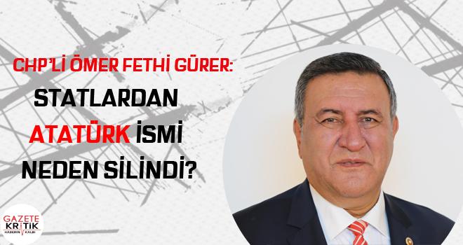 CHP'li Ömer Fethi Gürer: Statlardan Atatürk ismi neden silindi?
