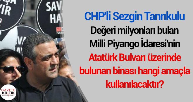 CHP'Lİ SEZGİN TANRIKULU: Değeri milyonları bulan Milli Piyango İdaresi'nin Atatürk Bulvarı üzerinde bulunan binası hangi amaçla kullanılacaktır?