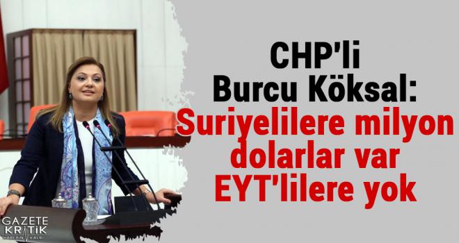 CHP'li Burcu Köksal:Suriyelilere milyon dolarlar var EYT'lilere yok