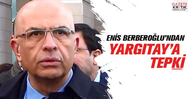 BERBEROĞLU'NDAN YARGITAY'A TEPKİ : HABERLEŞMEYİ KESTİ!..