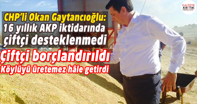 CHP'li Okan Gaytancıoğlu:16 yıllık AKP iktidarında çiftçi desteklenmedi