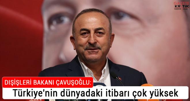 Çavuşoğlu: Türkiye'nin dünyadaki itibarı çok yüksek