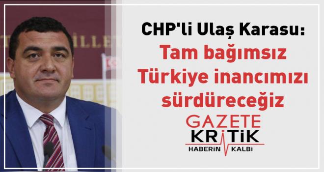 CHP'li Ulaş Karasu: Tam bağımsız Türkiye inancımızı sürdüreceğiz