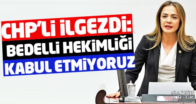 """CHP'li Gamze AKKUŞ iLGEZDİ: BEDELLİ HEKİMLİĞİ"""" KABUL ETMİYORUZ"""
