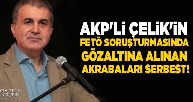 AKP'li Çelik'in FETÖ soruşturmasında gözaltına alınan akrabaları serbest!