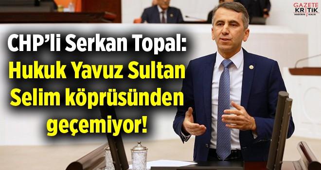CHP'li Serkan Topal: Hukuk Yavuz Sultan Selim köprüsünden geçemiyor!