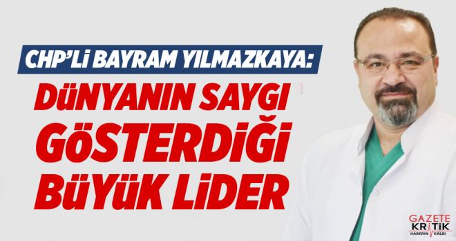CHP'Lİ Bayram Yılmazkaya:Dünyanın Saygı Gösterdiği Büyük Lider!