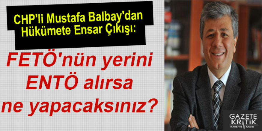 CHP'li Balbay'dan Hükümete Ensar Çıkışı:FETÖ'nün yerini ENTÖ alırsa ne yapacaksınız?