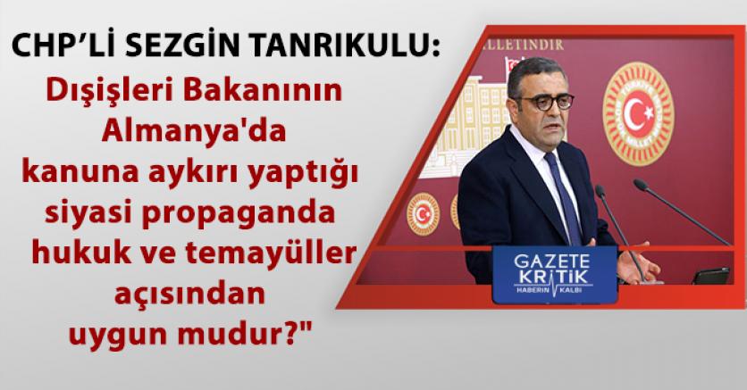 CHP'li Tanrıkulu, Başbakan'a Dışişleri Bakanının Almanya'da kanuna aykırı yaptığı siyasi propagandayı sordu
