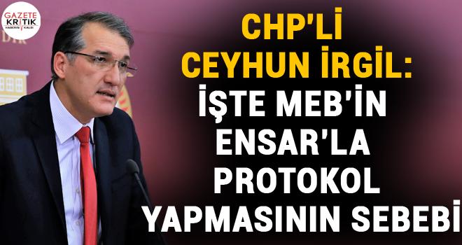 CHP'Lİ CEYHUN İRGİL:İŞTE MEB'İN ENSAR'LA PROTOKOL YAPMASININ SEBEBİ