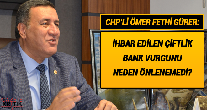CHP'Lİ ÖMER FETHİ GÜRER: İHBAR EDİLEN ÇİFTLİK BANK VURGUNU NEDEN ÖNLENEMEDİ?
