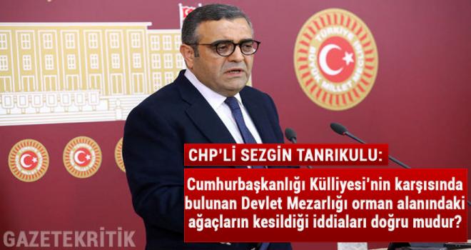 CHP'li Sezgin Tanıkulu:Cumhurbaşkanlığı Külliyesi'nin karşısında bulunan Devlet Mezarlığı orman alanındaki ağaçların kesildiği iddiaları doğru mudur?