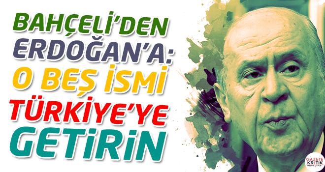 Bahçeli'den Erdoğan'a: O beş ismi Türkiye'ye getirin