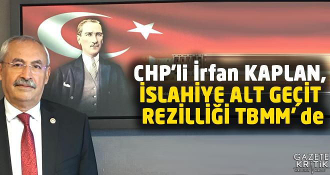 CHP'li İrfan KAPLAN ,SLAHİYE ALT GEÇİT REZİLLİĞİ TBMM' de