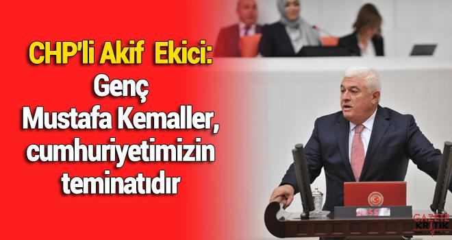 CHP'li Akif  Ekici:Genç Mustafa Kemaller, cumhuriyetimizin teminatıdır
