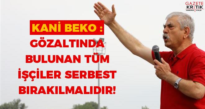 Kani Beko : GÖZALTINDA BULUNAN TÜM İŞÇİLER SERBEST BIRAKILMALIDIR!