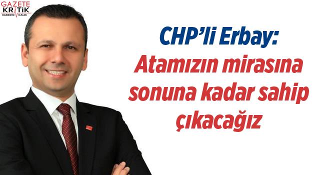 CHP'li Erbay: Atamızın mirasına sonuna kadar sahip çıkacağız