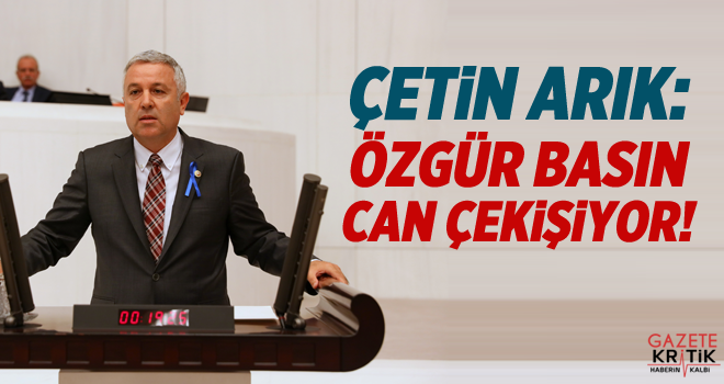 CHP'Lİ ÇETİN ARIK:ÖZGÜR BASIN CAN ÇEKİŞİYOR!