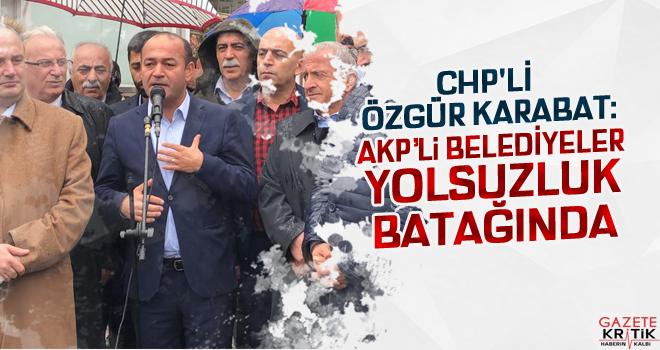 CHP'Lİ ÖZGÜR KARABAT:AKP'li BELEDİYELER YOLSUZLUK BATAĞINDA