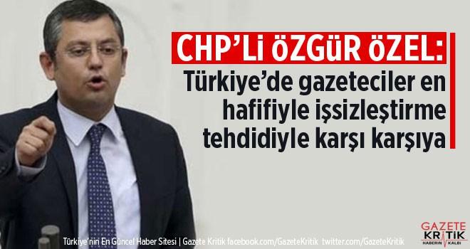 CHP'li Özgür Özel:Türkiye'de gazeteciler en hafifiyle işsizleştirme tehdidiyle karşı karşıya