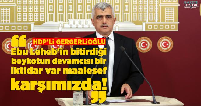 Dr. Gergerlioğlu: Ebu Leheb'in bitirdiği boykotun devamcısı bir iktidar var maalesef karşımızda!