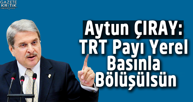 Aytun ÇIRAY: TRT Payı Yerel Basınla Bölüşülsün