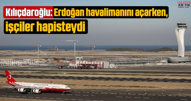 Kılıçdaroğlu: Erdoğan havalimanını açarken, işçiler hapisteydi