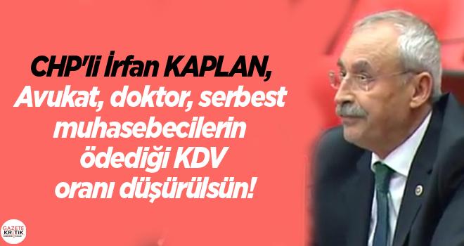 CHP'li İrfan KAPLAN, Avukat, doktor, serbest muhasebecilerin ödediği KDV oranı düşürülsün!