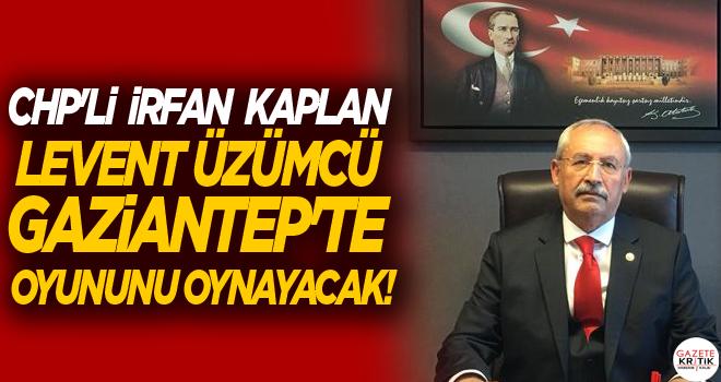 CHP'li  İrfan KAPLAN LEVENT ÜZÜMCÜ GAZİANTEP'TE OYUNUNU OYNAYACAK!