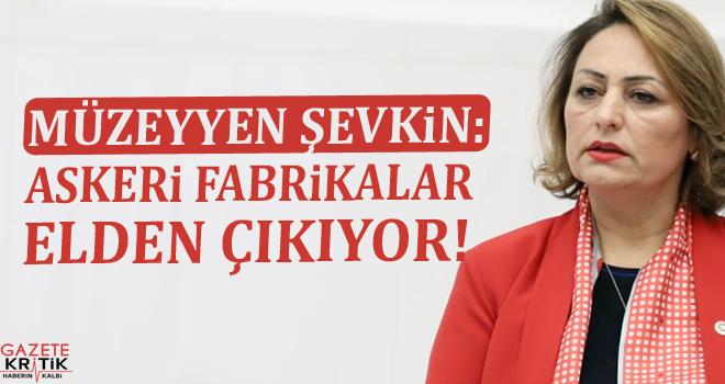 CHP'Lİ MÜZEYYEN ŞEVKİN:ASKERİ FABRİKALAR ELDEN ÇIKIYOR!