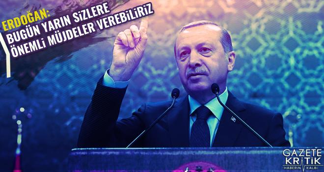 Cumhurbaşkanı Erdoğan: Bugün yarın sizlere önemli müjdeler verebiliriz