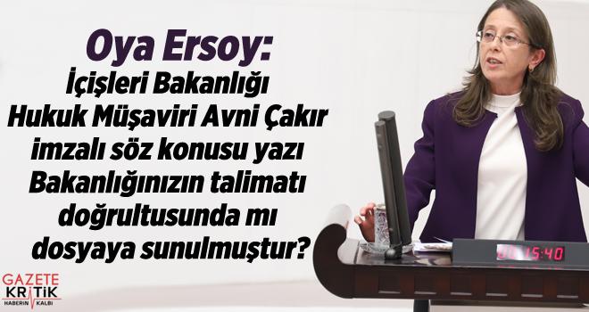 Oya Ersoy:İçişleri Bakanlığı Hukuk Müşaviri Avni Çakır imzalı söz konusu yazı Bakanlığınızın talimatı doğrultusunda mı dosyaya sunulmuştur?