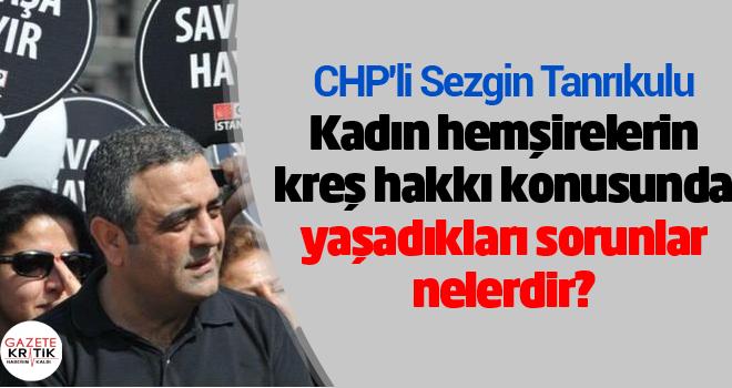 CHP'li Sezgin Tanrıkulu:Kadın hemşirelerin kreş hakkı konusunda yaşadıkları sorunlar nelerdir?
