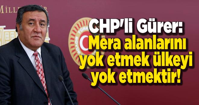 CHP'li Gürer: Mera alanlarını yok etmek ülkeyi yok etmektir!